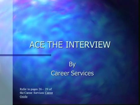 ACE THE INTERVIEW By Career Services Refer to pages 26 - 29 of the Career Services Career Guide.