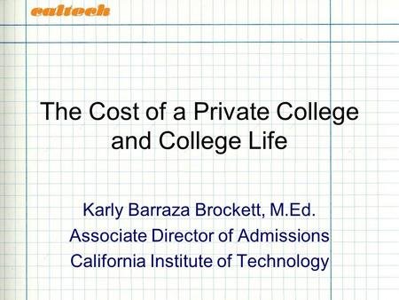 The Cost of a Private College and College Life Karly Barraza Brockett, M.Ed. Associate Director of Admissions California Institute of Technology.
