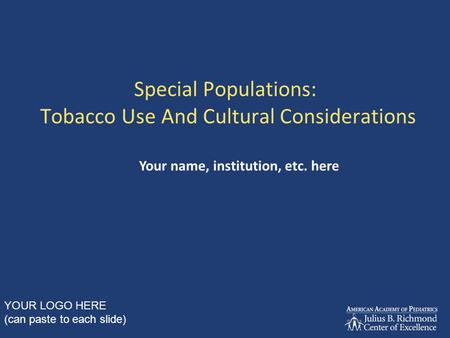 Special Populations: Tobacco Use And Cultural Considerations Your name, institution, etc. here YOUR LOGO HERE (can paste to each slide)