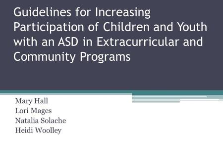 Guidelines for Increasing Participation of Children and Youth with an ASD in Extracurricular and Community Programs Mary Hall Lori Mages Natalia Solache.