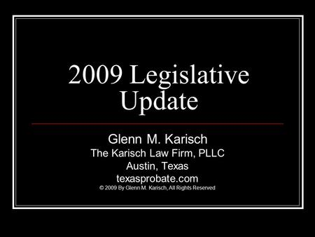 2009 Legislative Update Glenn M. Karisch The Karisch Law Firm, PLLC Austin, Texas texasprobate.com © 2009 By Glenn M. Karisch, All Rights Reserved.