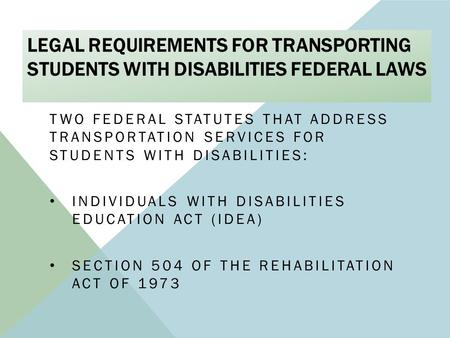 LEGAL REQUIREMENTS FOR TRANSPORTING STUDENTS WITH DISABILITIES FEDERAL LAWS TWO FEDERAL STATUTES THAT ADDRESS TRANSPORTATION SERVICES FOR STUDENTS WITH.
