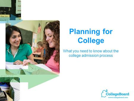 Planning for College What you need to know about the college admission process.