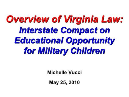 Overview of Virginia Law: Interstate Compact on Educational Opportunity for Military Children Michelle Vucci May 25, 2010.