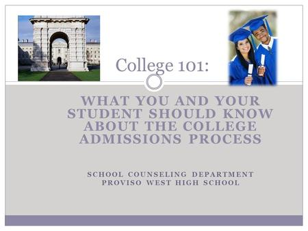 WHAT YOU AND YOUR STUDENT SHOULD KNOW ABOUT THE COLLEGE ADMISSIONS PROCESS SCHOOL COUNSELING DEPARTMENT PROVISO WEST HIGH SCHOOL College 101: