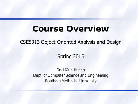 Course Overview CSE8313 Object-Oriented Analysis and Design Spring 2015 Dr. LiGuo Huang Dept. of Computer Science and Engineering Southern Methodist University.