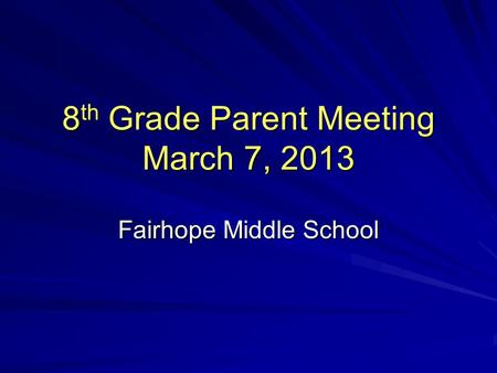8 th Grade Parent Meeting March 7, 2013 Fairhope Middle School.