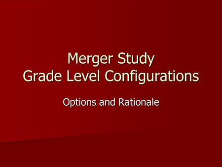 Merger Study Grade Level Configurations Options and Rationale.