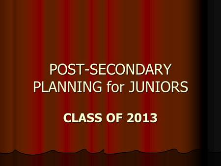 POST-SECONDARY PLANNING for JUNIORS CLASS OF 2013.
