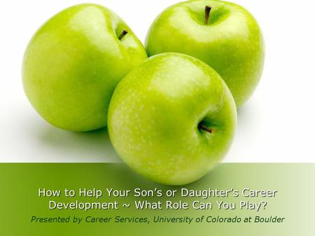 How to Help Your Son's or Daughter's Career Development ~ What Role Can You Play? Presented by Career Services, University of Colorado at Boulder.