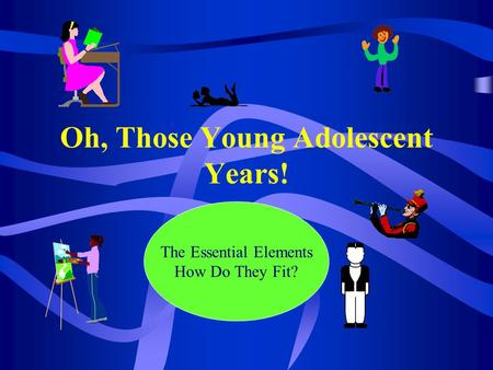 Oh, Those Young Adolescent Years! The Essential Elements How Do They Fit?