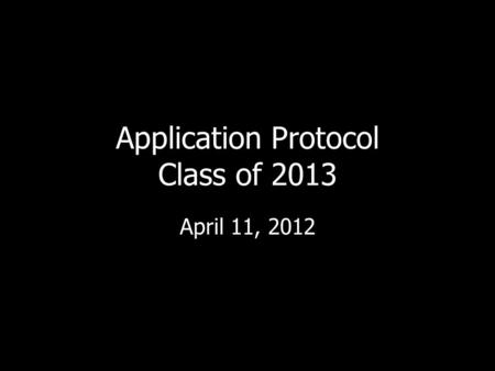 Application Protocol Class of 2013 April 11, 2012.