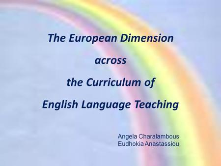 The European Dimension across the Curriculum of English Language Teaching Angela Charalambous Eudhokia Anastassiou.