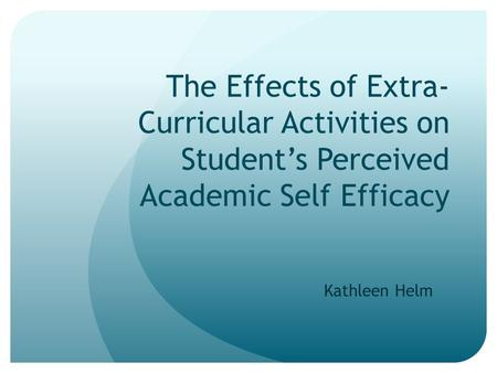 The Effects of Extra-Curricular Activities on Student's Perceived Academic Self Efficacy Kathleen Helm.