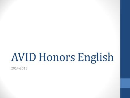 AVID Honors English 2014-2015. AVID: What is it? Advancement Via Individual Determination College-Readiness For those in the academic middle For those.