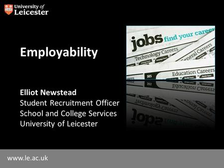 Www.le.ac.uk Employability Elliot Newstead Student Recruitment Officer School and College Services University of Leicester.
