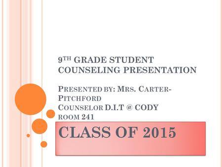 9 TH GRADE STUDENT COUNSELING PRESENTATION P RESENTED BY : M RS. C ARTER - P ITCHFORD C OUNSELOR CODY ROOM 241 CLASS OF 2015.