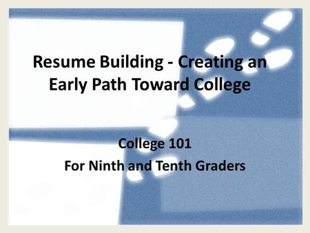 Resume Building - Creating an Early Path Toward College College 101 For Ninth and Tenth Graders.