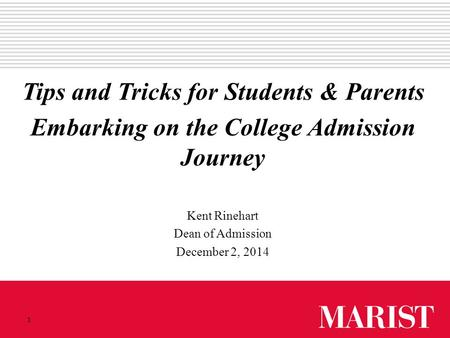 1 Tips and Tricks for Students & Parents Embarking on the College Admission Journey Kent Rinehart Dean of Admission December 2, 2014.