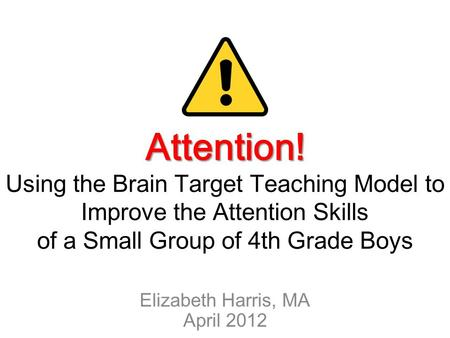 Attention! Attention! Using the Brain Target Teaching Model to Improve the Attention Skills of a Small Group of 4th Grade Boys Elizabeth Harris, MA April.