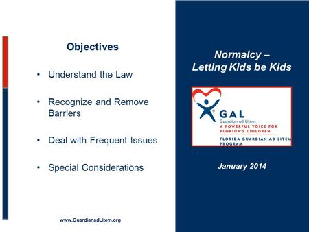 Normalcy – Letting Kids be Kids Objectives Understand the Law Recognize and Remove Barriers Deal with Frequent Issues Special Considerations www.GuardianadLitem.org.