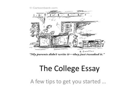 The College Essay A few tips to get you started ….