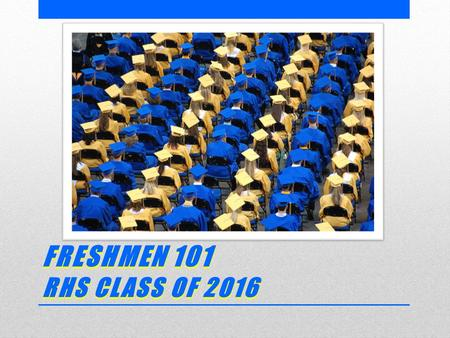 FRESHMEN 101 RHS CLASS OF 2016. TODAY'S GOALS  Introduce you to RHS  Share information to help you be successful  Show how you can have Freedom Opportunity.