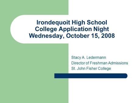 Irondequoit High School College Application Night Wednesday, October 15, 2008 Stacy A. Ledermann Director of Freshman Admissions St. John Fisher College.