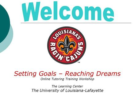 Setting Goals – Reaching Dreams Online Tutoring Training Workshop The Learning Center The University of Louisiana-Lafayette.