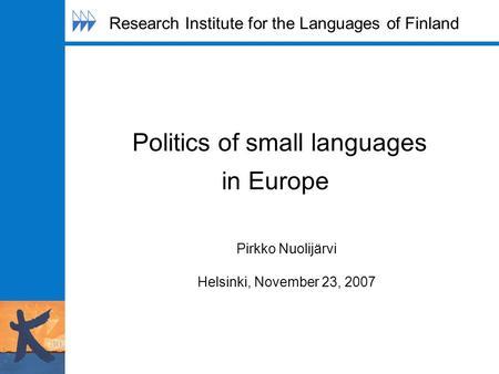 Politics of small languages in Europe Pirkko Nuolijärvi Helsinki, November 23, 2007 Research Institute for the Languages of Finland.