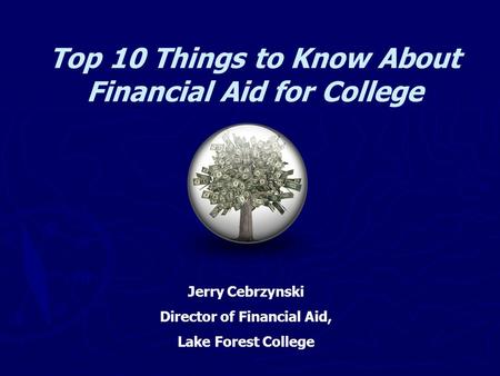 Top 10 Things to Know About Financial Aid for College Jerry Cebrzynski Director of Financial Aid, Lake Forest College.