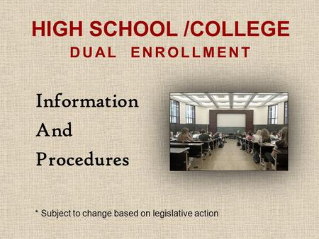 HIGH SCHOOL /COLLEGE DUAL ENROLLMENT Information And Procedures * Subject to change based on legislative action.
