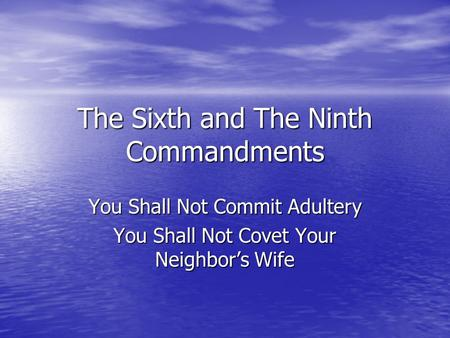 The Sixth and The Ninth Commandments You Shall Not Commit Adultery You Shall Not Covet Your Neighbor's Wife.