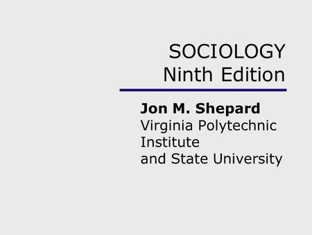 SOCIOLOGY Ninth Edition Jon M. Shepard Virginia Polytechnic Institute and State University.
