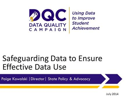 Safeguarding Data to Ensure Effective Data Use Paige Kowalski |Director| State Policy & Advocacy July 2014.