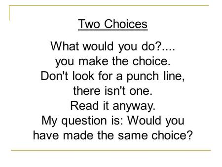 Two Choices What would you do?.... you make the choice. Don't look for a punch line, there isn't one. Read it anyway. My question is: Would you have made.