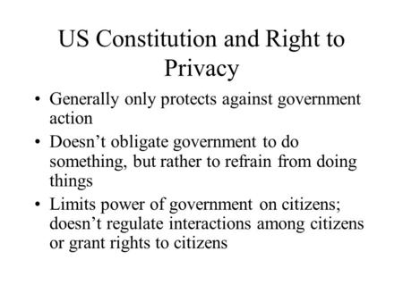 US Constitution and Right to Privacy Generally only protects against government action Doesn't obligate government to do something, but rather to refrain.