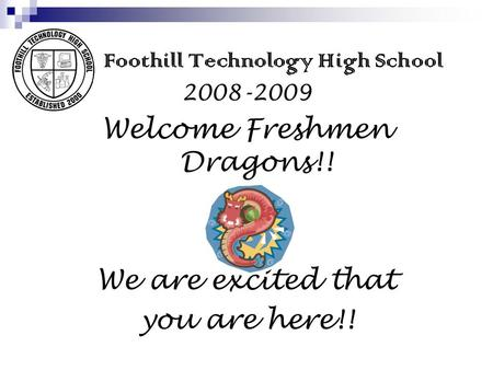 Foothill Technology High School 2008-2009 Welcome Freshmen Dragons!! We are excited that you are here!!
