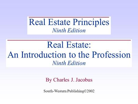 By Charles J. Jacobus Real Estate Principles Ninth Edition Real Estate: An Introduction to the Profession Ninth Edition South-Western Publishing©2002.