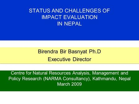 STATUS AND CHALLENGES OF IMPACT EVALUATION IN NEPAL Centre for Natural Resources Analysis, Management and Policy Research (NARMA Consultancy), Kathmandu,
