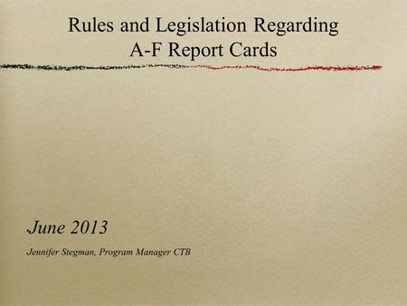 Rules and Legislation Regarding A-F Report Cards June 2013 Jennifer Stegman, Program Manager CTB.
