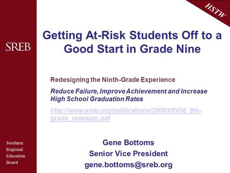 Southern Regional Education Board HSTW Getting At-Risk Students Off to a Good Start in Grade Nine Gene Bottoms Senior Vice President