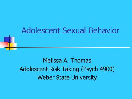 Adolescent Sexual Behavior Melissa A. Thomas Adolescent Risk Taking (Psych 4900) Weber State University.