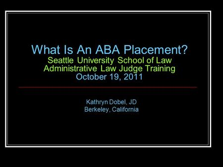 What Is An ABA Placement? Seattle University School of Law Administrative Law Judge Training October 19, 2011 Kathryn Dobel, JD Berkeley, California.