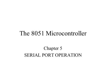 The 8051 Microcontroller Chapter 5 SERIAL PORT OPERATION.