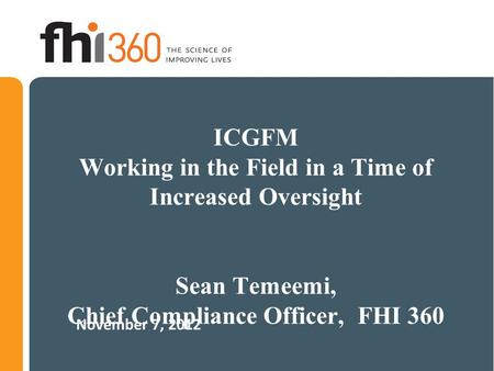 ICGFM Working in the Field in a Time of Increased Oversight Sean Temeemi, Chief Compliance Officer, FHI 360 November 7, 2012.