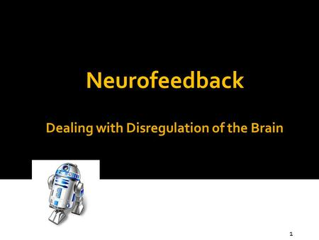 Dealing with Disregulation of the Brain Neurofeedback 1.