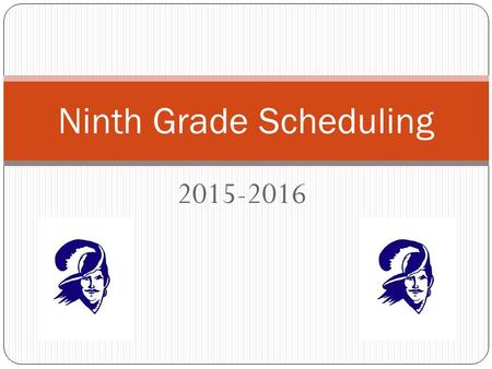 2015-2016 Ninth Grade Scheduling. Scheduling Calendar End of January – Scheduling Presentations in History Classes Wednesday, January 28 th at 6 PM –
