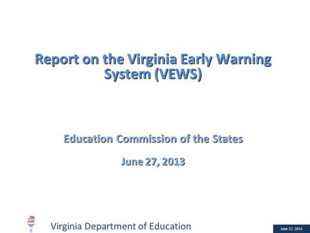 January 10, 2013 Report on the Virginia Early Warning System (VEWS) Education Commission of the States June 27, 2013 Virginia Department of Education.