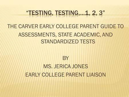 THE CARVER EARLY COLLEGE PARENT GUIDE TO ASSESSMENTS, STATE ACADEMIC, AND STANDARDIZED TESTS BY MS. JERICA JONES EARLY COLLEGE PARENT LIAISON.